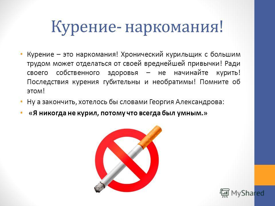 Курение- наркомания! Курение – это наркомания! Хронический курильщик с большим трудом может отделаться от своей вреднейшей привычки! Ради своего собственного здоровья – не начинайте курить! Последствия курения губительны и необратимы! Помните об этом