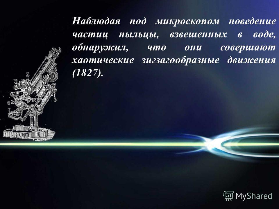 Наблюдая под микроскопом поведение частиц пыльцы, взвешенных в воде, обнаружил, что они совершают хаотические зигзагообразные движения (1827).