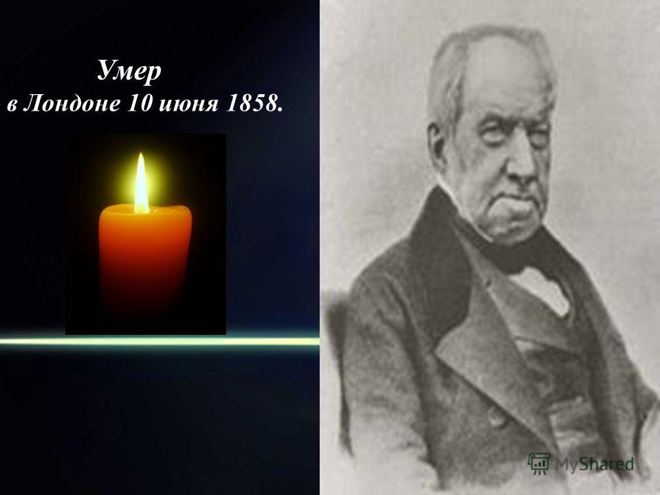 Умер в Лондоне 10 июня 1858.