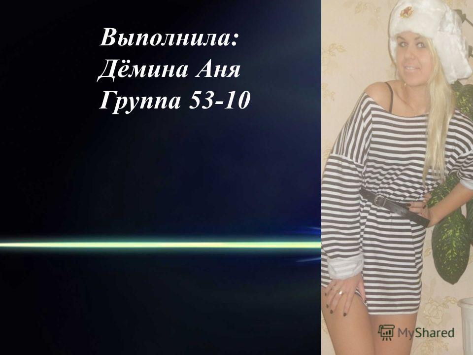 Выполнила: Дёмина Аня Группа 53-10