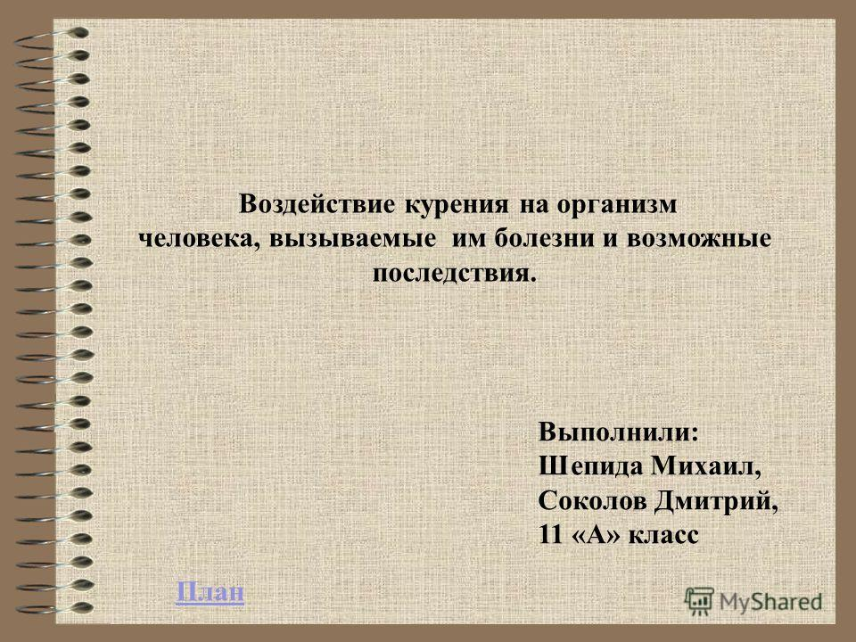 Выполнили: Шепида Михаил, Соколов Дмитрий, 11 «А» класс Воздействие курения на организм человека, вызываемые им болезни и возможные последствия. План