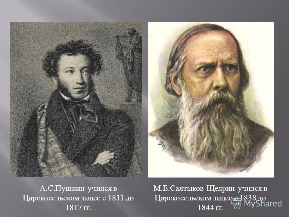 А. С. Пушкин учился в Царскосельском лицее с 1811 до 1817 гг. М. Е. Салтыков - Щедрин учился в Царскосельском лицее с 1838 до 1844 гг.
