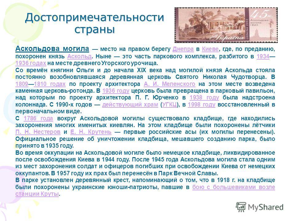 Достопримечательности страны Аскольдова могила место на правом берегу Днепра в Киеве, где, по преданию, похоронен князь Аскольд. Ныне это часть паркового комплекса, разбитого в 1934 1936 годах на месте древнего Угорского урочища.ДнепраКиевеАскольд193