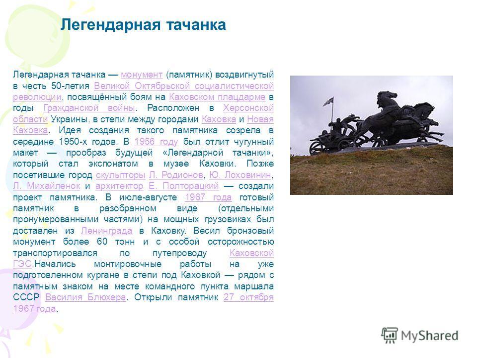 Легендарная тачанка Легендарная тачанка монумент (памятник) воздвигнутый в честь 50-летия Великой Октябрьской социалистической революции, посвящённый боям на Каховском плацдарме в годы Гражданской войны. Расположен в Херсонской области Украины, в сте