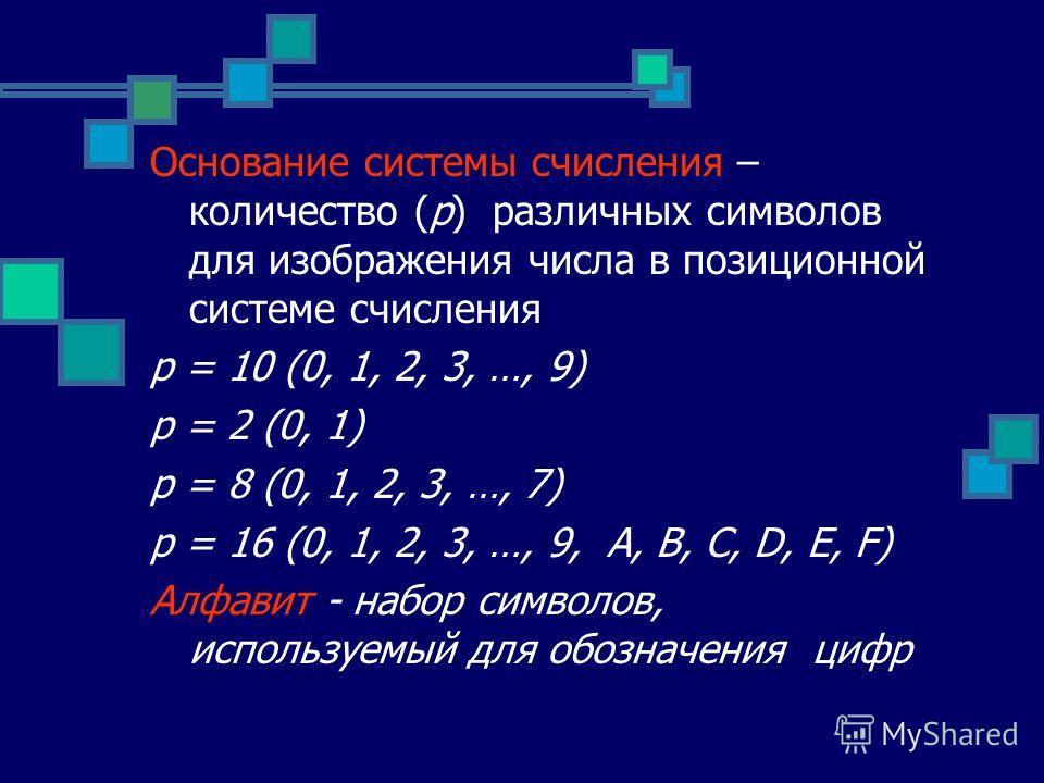 Основание системы счисления – количество (p) различных символов для изображения числа в позиционной системе счисления p = 10 (0, 1, 2, 3, …, 9) p = 2 (0, 1) p = 8 (0, 1, 2, 3, …, 7) p = 16 (0, 1, 2, 3, …, 9, А, B, C, D, E, F) Алфавит - набор символов