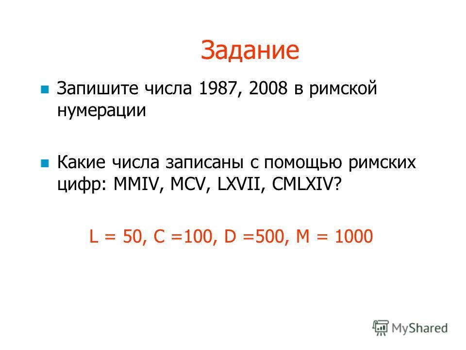 Задание Запишите числа 1987, 2008 в римской нумерации Какие числа записаны с помощью римских цифр: MMIV, MCV, LXVII, CMLXIV? L = 50, C =100, D =500, M = 1000