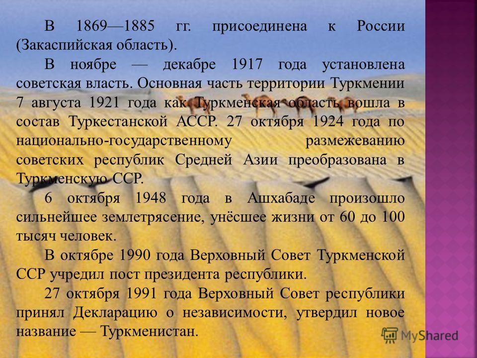 В 18691885 гг. присоединена к России (Закаспийская область). В ноябре декабре 1917 года установлена советская власть. Основная часть территории Туркмении 7 августа 1921 года как Туркменская область вошла в состав Туркестанской АССР. 27 октября 1924 г