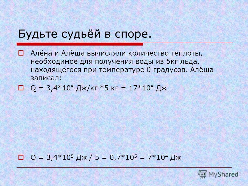 Будьте судьёй в споре. Алёна и Алёша вычисляли количество теплоты, необходимое для получения воды из 5кг льда, находящегося при температуре 0 градусов. Алёша записал: Q = 3,4*10 5 Дж/кг *5 кг = 17*10 5 Дж Q = 3,4*10 5 Дж / 5 = 0,7*10 5 = 7*10 4 Дж