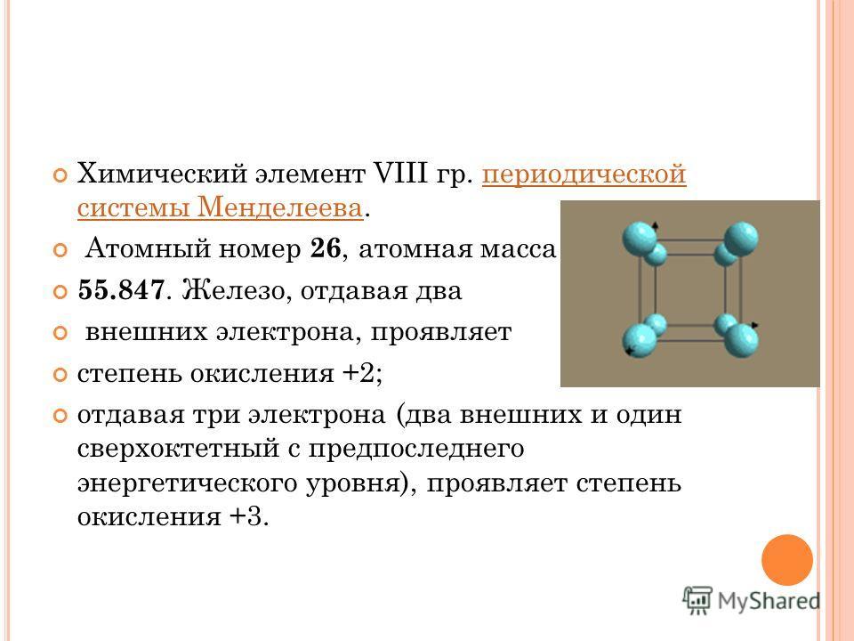 Химический элемент VIII гр. периодической системы Менделеева.периодической системы Менделеева Атомный номер 26, атомная масса 55.847. Железо, отдавая два внешних электрона, проявляет степень окисления +2; отдавая три электрона (два внешних и один све