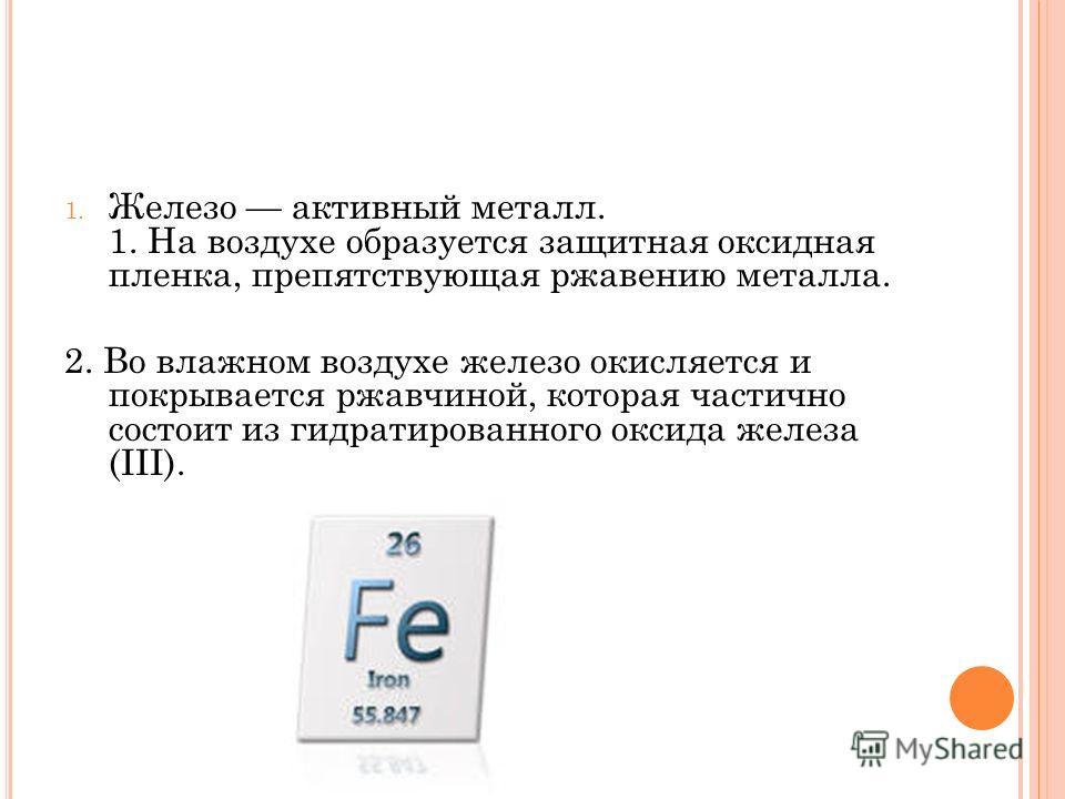 1. Железо активный металл. 1. На воздухе образуется защитная оксидная пленка, препятствующая ржавению металла. 2. Во влажном воздухе железо окисляется и покрывается ржавчиной, которая частично состоит из гидратированного оксида железа (III).