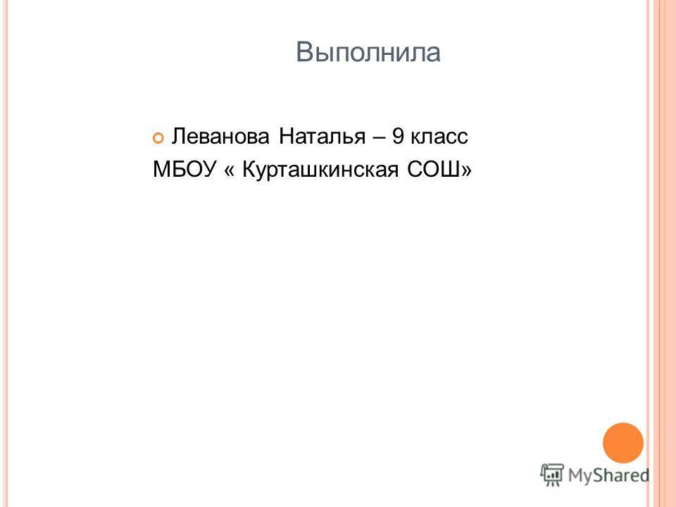 Выполнила Леванова Наталья – 9 класс МБОУ « Курташкинская СОШ»