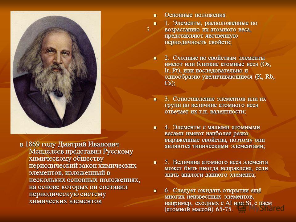 : в 1869 году Дмитрий Иванович Менделеев представил Русскому химическому обществу периодический закон химических элементов, изложенный в нескольких основных положениях, на основе которых он составил периодическую систему химических элементов в 1869 г