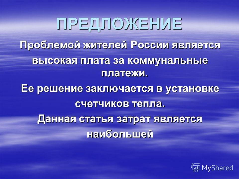 ПРЕДЛОЖЕНИЕ Проблемой жителей России является высокая плата за коммунальные платежи. Ее решение заключается в установке счетчиков тепла. Данная статья затрат является наибольшей