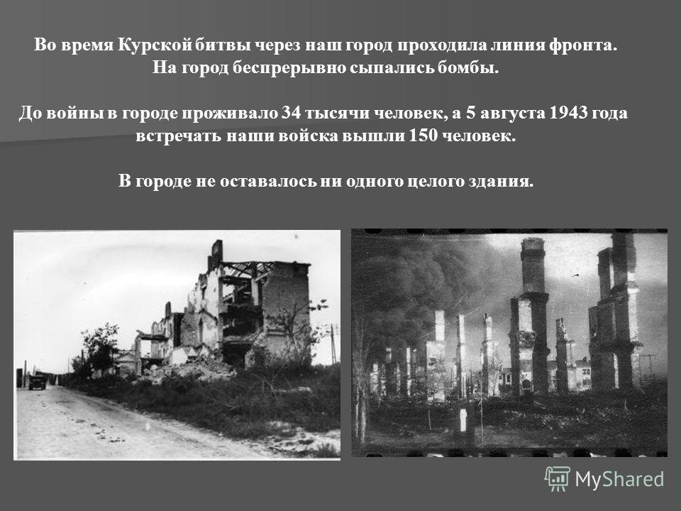 Во время Курской битвы через наш город проходила линия фронта. На город беспрерывно сыпались бомбы. До войны в городе проживало 34 тысячи человек, а 5 августа 1943 года встречать наши войска вышли 150 человек. В городе не оставалось ни одного целого