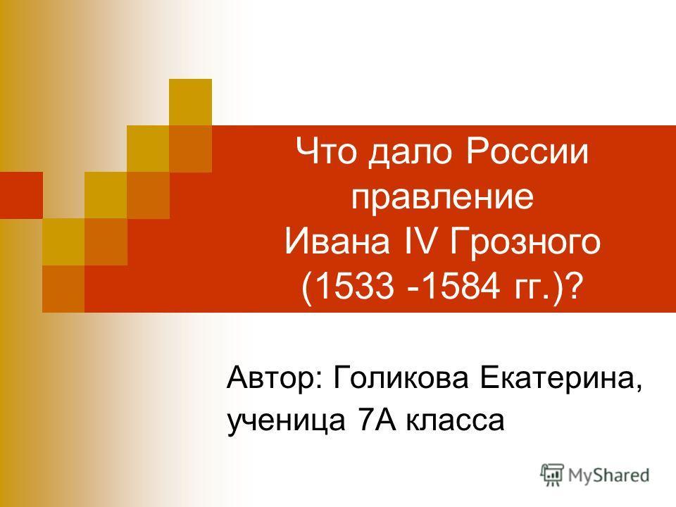 Что дало России правление Ивана IV Грозного (1533 -1584 гг.)? Автор: Голикова Екатерина, ученица 7А класса