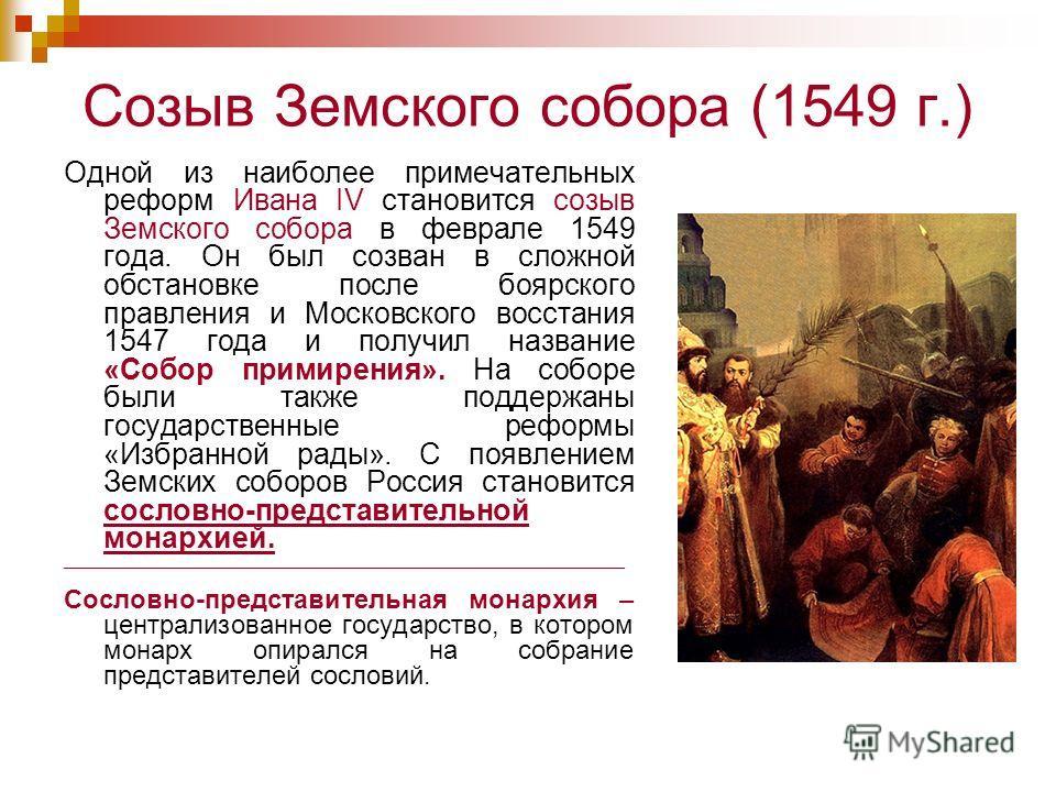 Созыв Земского собора (1549 г.) Одной из наиболее примечательных реформ Ивана IV становится созыв Земского собора в феврале 1549 года. Он был созван в сложной обстановке после боярского правления и Московского восстания 1547 года и получил название «