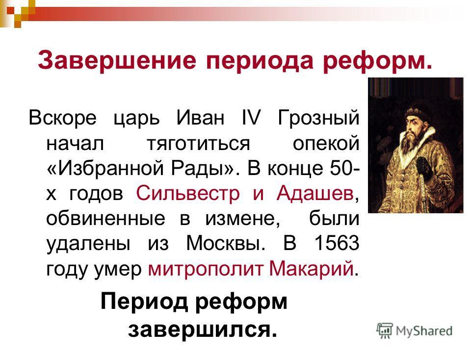 Завершение периода реформ. Вскоре царь Иван IV Грозный начал тяготиться опекой «Избранной Рады». В конце 50- х годов Сильвестр и Адашев, обвиненные в измене, были удалены из Москвы. В 1563 году умер митрополит Макарий. Период реформ завершился.