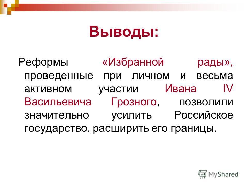 Выводы: Реформы «Избранной рады», проведенные при личном и весьма активном участии Ивана IV Васильевича Грозного, позволили значительно усилить Российское государство, расширить его границы.