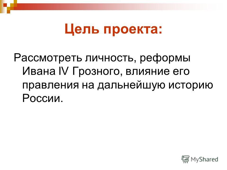 Цель проекта: Рассмотреть личность, реформы Ивана IV Грозного, влияние его правления на дальнейшую историю России.