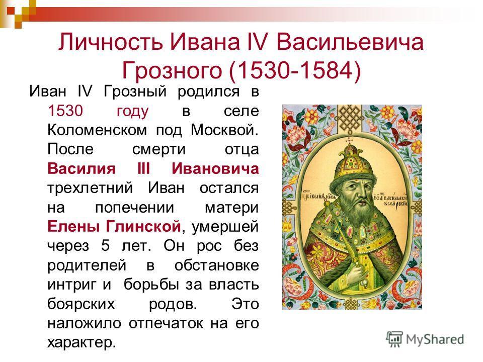 Личность Ивана IV Васильевича Грозного (1530-1584) Иван IV Грозный родился в 1530 году в селе Коломенском под Москвой. После смерти отца Василия III Ивановича трехлетний Иван остался на попечении матери Елены Глинской, умершей через 5 лет. Он рос без