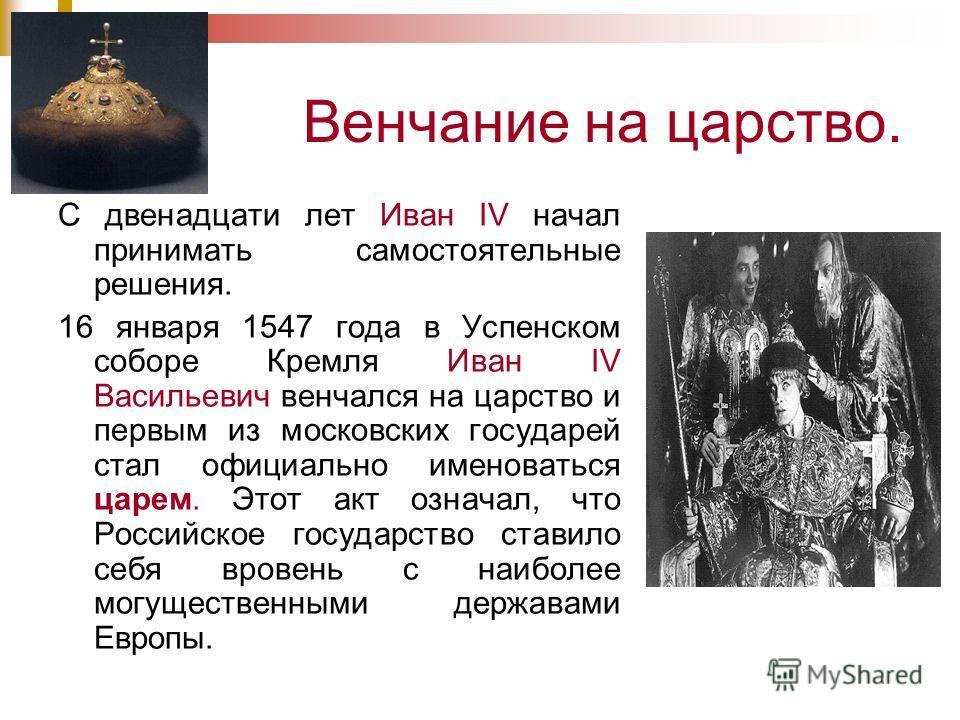 Венчание на царство. С двенадцати лет Иван IV начал принимать самостоятельные решения. 16 января 1547 года в Успенском соборе Кремля Иван IV Васильевич венчался на царство и первым из московских государей стал официально именоваться царем. Этот акт о