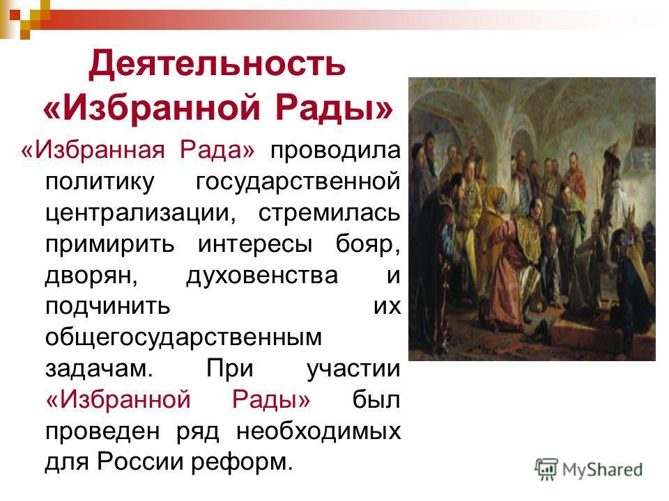 Деятельность «Избранной Рады» «Избранная Рада» проводила политику государственной централизации, стремилась примирить интересы бояр, дворян, духовенства и подчинить их общегосударственным задачам. При участии «Избранной Рады» был проведен ряд необход