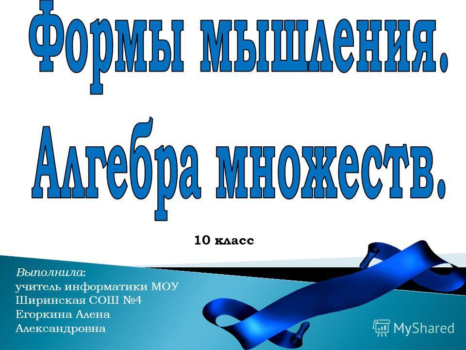 Выполнила : учитель информатики МОУ Ширинская СОШ 4 Егоркина Алена Александровна 10 класс