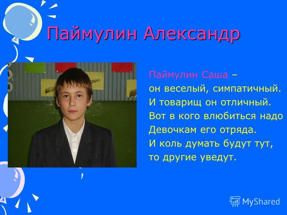 Паймулин Александр Паймулин Саша – он веселый, симпатичный. И товарищ он отличный. Вот в кого влюбиться надо Девочкам его отряда. И коль думать будут тут, то другие уведут.