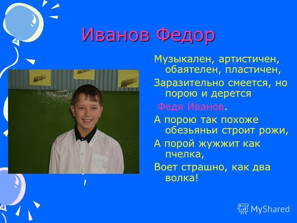 Иванов Федор Музыкален, артистичен, обаятелен, пластичен, Заразительно смеется, но порою и дерется Федя Иванов. А порою так похоже обезьяньи строит рожи, А порой жужжит как пчелка, Воет страшно, как два волка!
