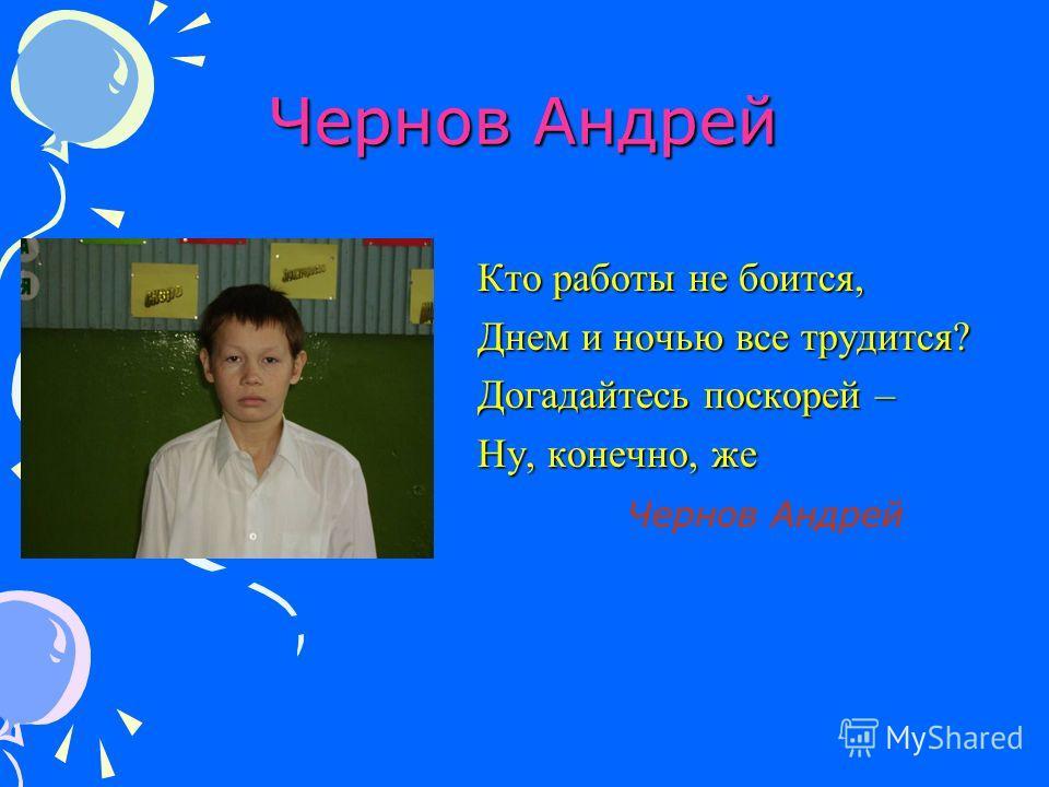 Чернов Андрей Кто работы не боится, Днем и ночью все трудится? Догадайтесь поскорей – Ну, конечно, же Чернов Андрей