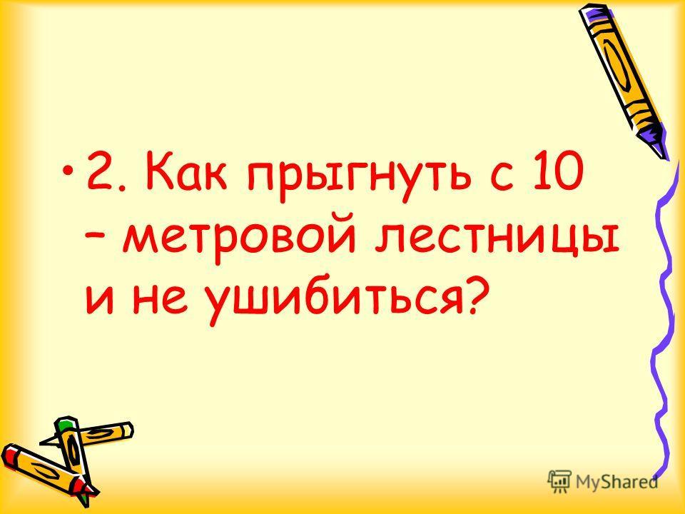 2. Как прыгнуть с 10 – метровой лестницы и не ушибиться?