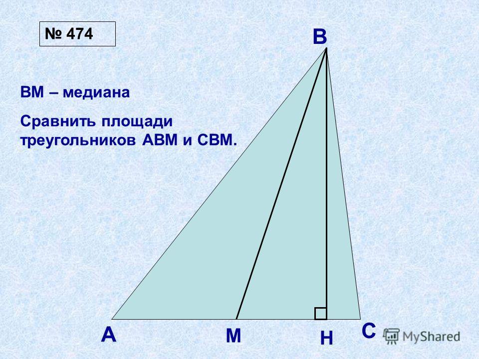 А В С М H ВМ – медиана Сравнить площади треугольников АВМ и СВМ. 474