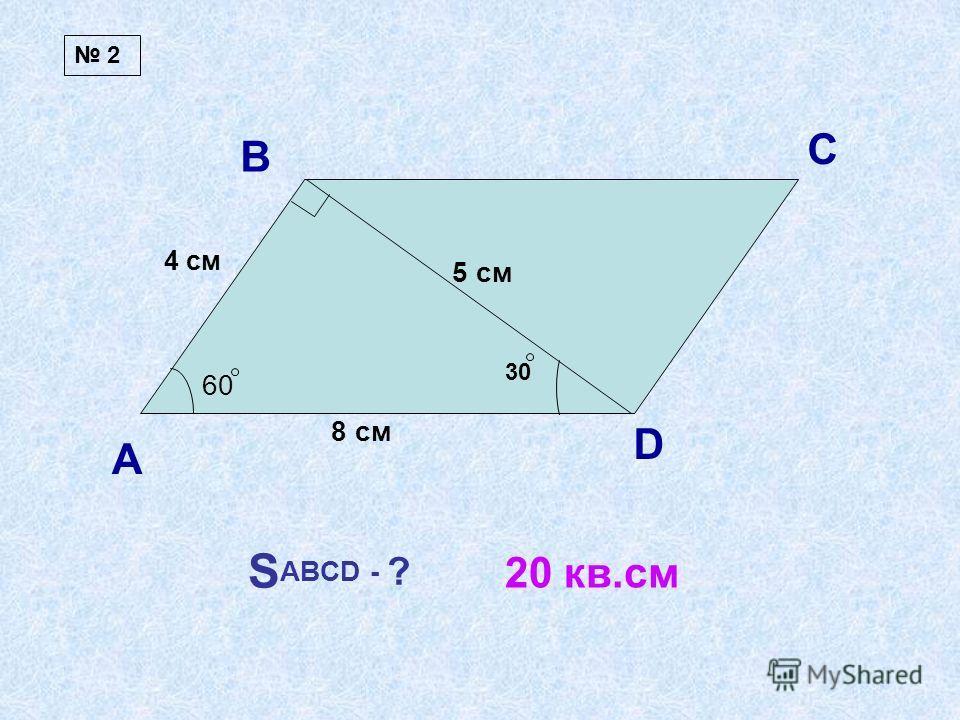 А В С D 60 8 см 5 см S ABCD - ? 4 см 20 кв.см 2 30