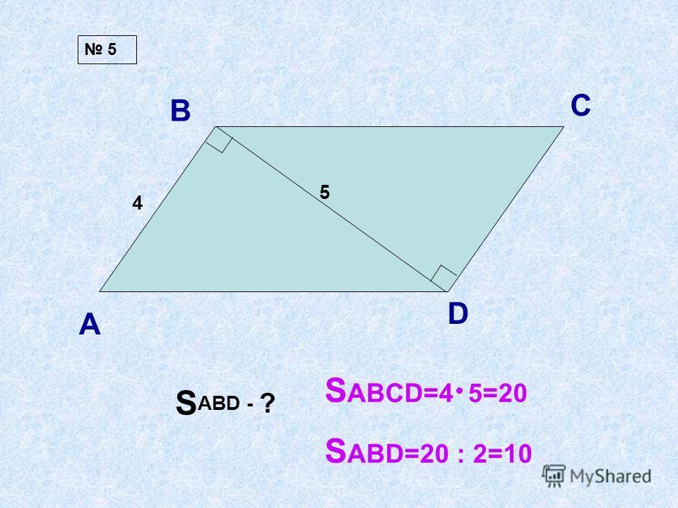 А В С D 4 5 S ABD - ? 5 S ABCD=4 5=20 S ABD=20 : 2=10