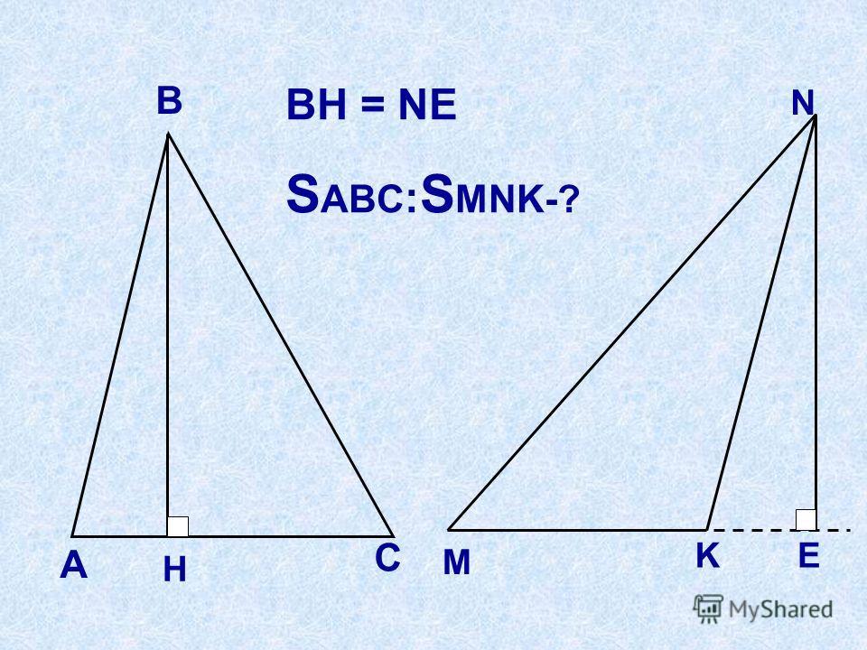 А В С H М N EK BH = NE S ABC : S MNK-?