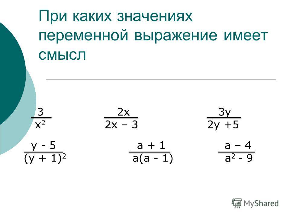 При каких значениях переменной выражение имеет смысл 3 2x 3y x 2 2х – 3 2y +5 y - 5 a + 1 a – 4 (y + 1) 2 a(a - 1) a 2 - 9