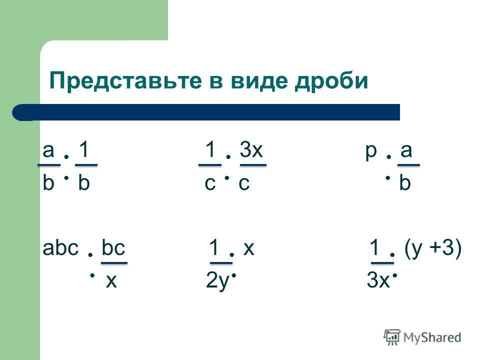 Представьте в виде дроби a 1 1 3x p a b b c c b abc bc 1 x 1 (y +3) x 2y 3x