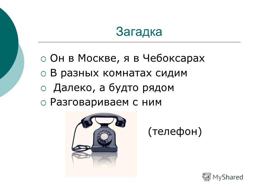 Загадка Он в Москве, я в Чебоксарах В разных комнатах сидим Далеко, а будто рядом Разговариваем с ним (телефон)