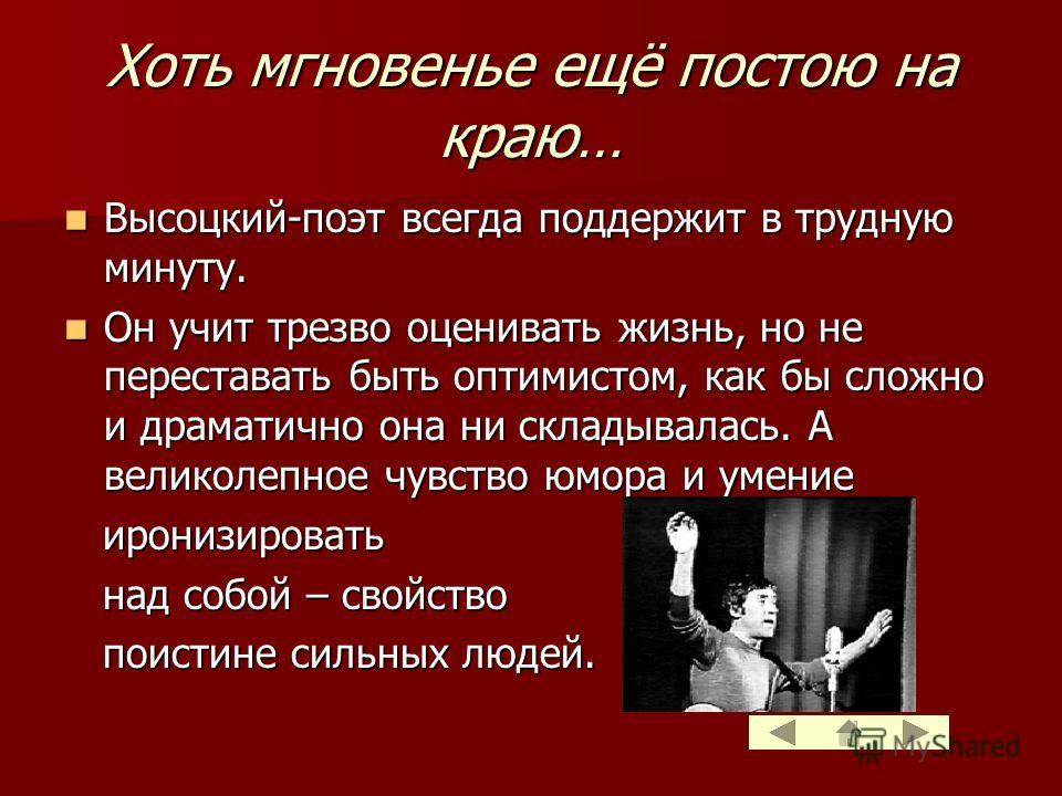 Хоть мгновенье ещё постою на краю… Высоцкий-поэт Высоцкий-поэт всегда поддержит в трудную минуту. Он Он учит трезво оценивать жизнь, но не переставать быть оптимистом, как бы сложно и драматично она ни складывалась. А великолепное чувство юмора и уме