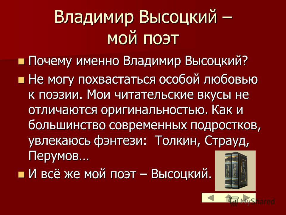 Владимир Высоцкий – мой поэт Почему именно Владимир Высоцкий? Почему именно Владимир Высоцкий? Не могу похвастаться особой любовью к поэзии. Мои читательские вкусы не отличаются оригинальностью. Как и большинство современных подростков, увлекаюсь фэн