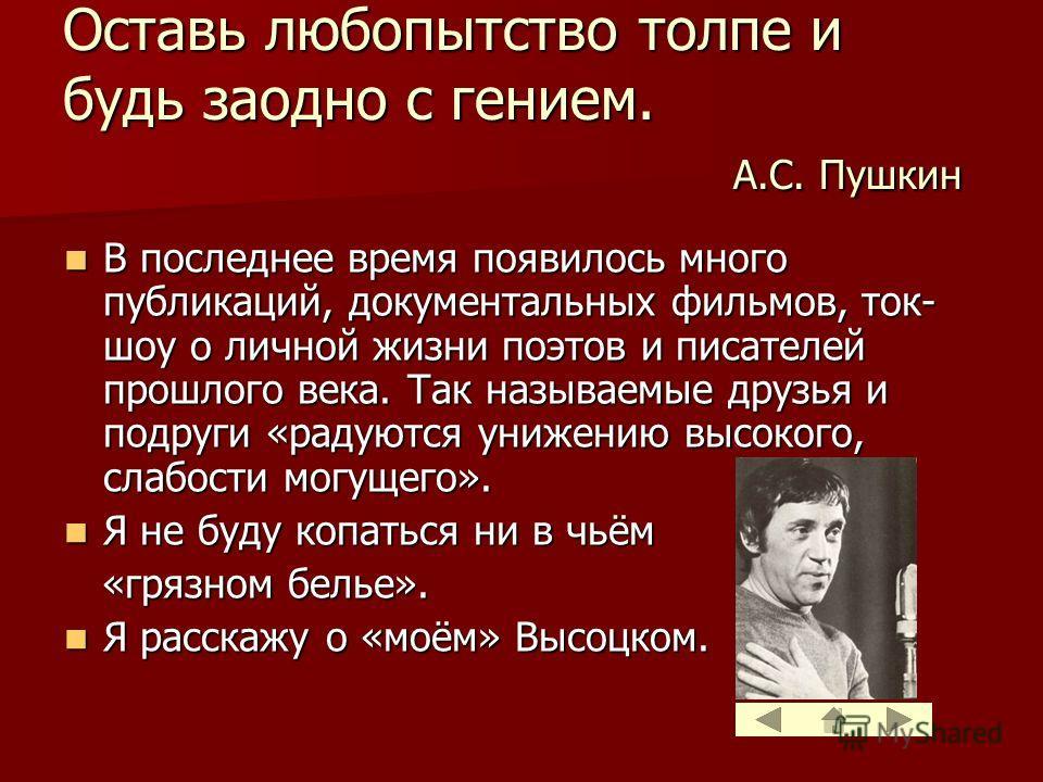 Оставь любопытство толпе и будь заодно с гением. А.С. Пушкин В последнее время появилось много публикаций, документальных фильмов, ток- шоу о личной жизни поэтов и писателей прошлого века. Так называемые друзья и подруги «радуются унижению высокого,