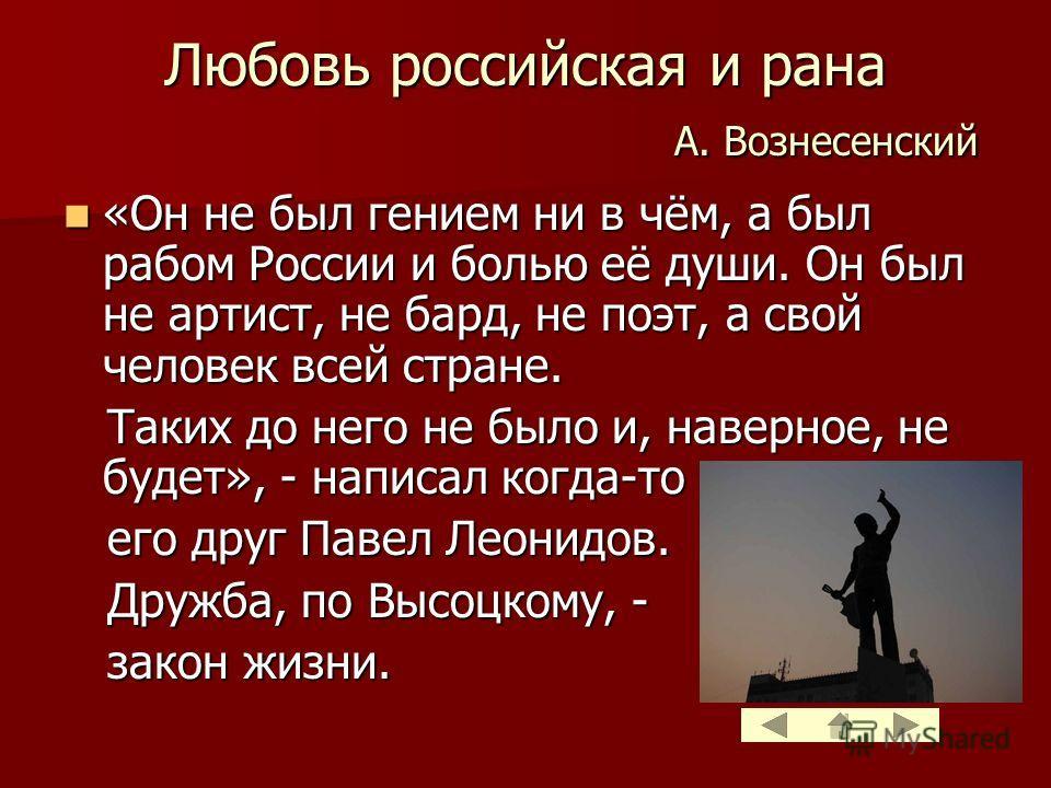 Любовь российская и рана А. Вознесенский «Он не был гением ни в чём, а был рабом России и болью её души. Он был не артист, не бард, не поэт, а свой человек всей стране. «Он не был гением ни в чём, а был рабом России и болью её души. Он был не артист,