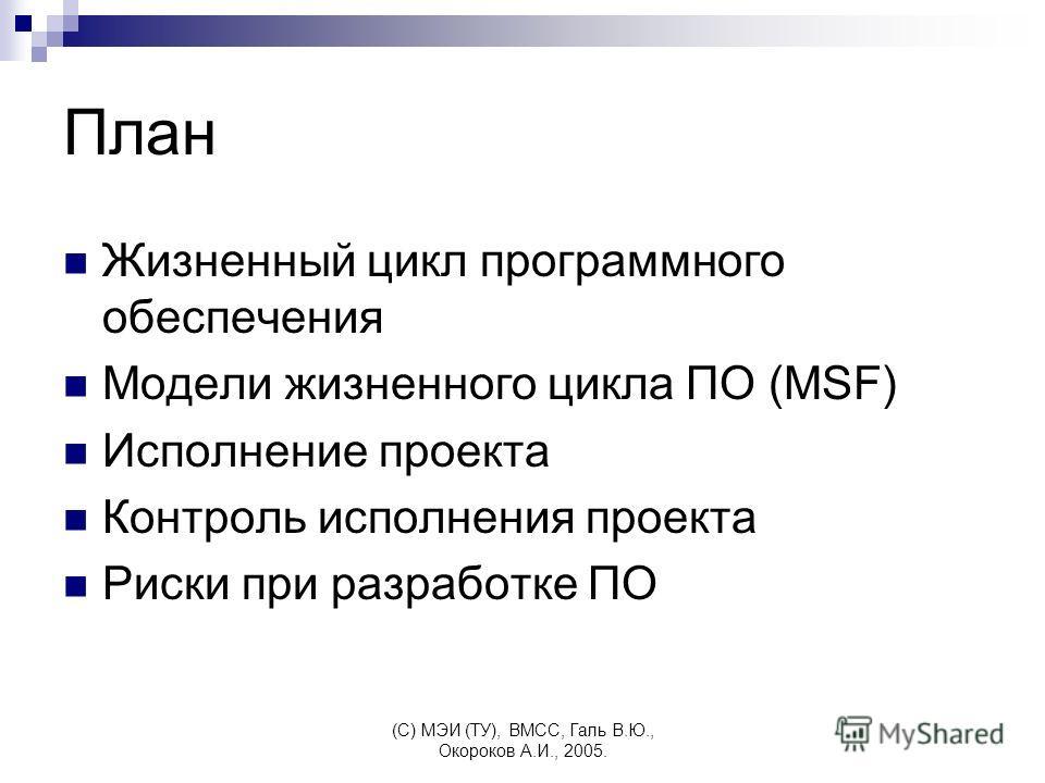 (C) МЭИ (ТУ), ВМСС, Галь В.Ю., Окороков А.И., 2005. План Жизненный цикл программного обеспечения Модели жизненного цикла ПО (MSF) Исполнение проекта Контроль исполнения проекта Риски при разработке ПО