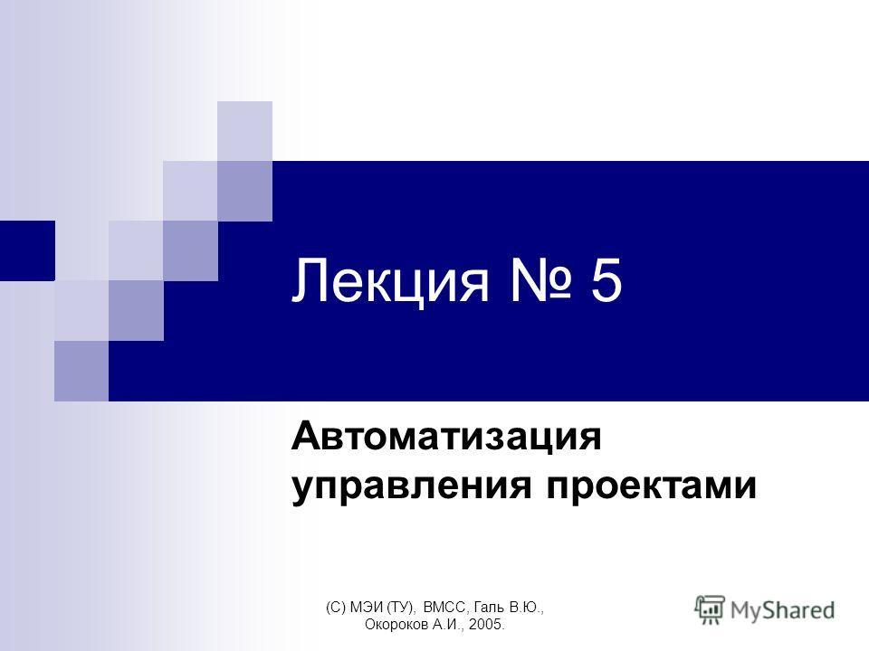 (C) МЭИ (ТУ), ВМСС, Галь В.Ю., Окороков А.И., 2005. Лекция 5 Автоматизация управления проектами