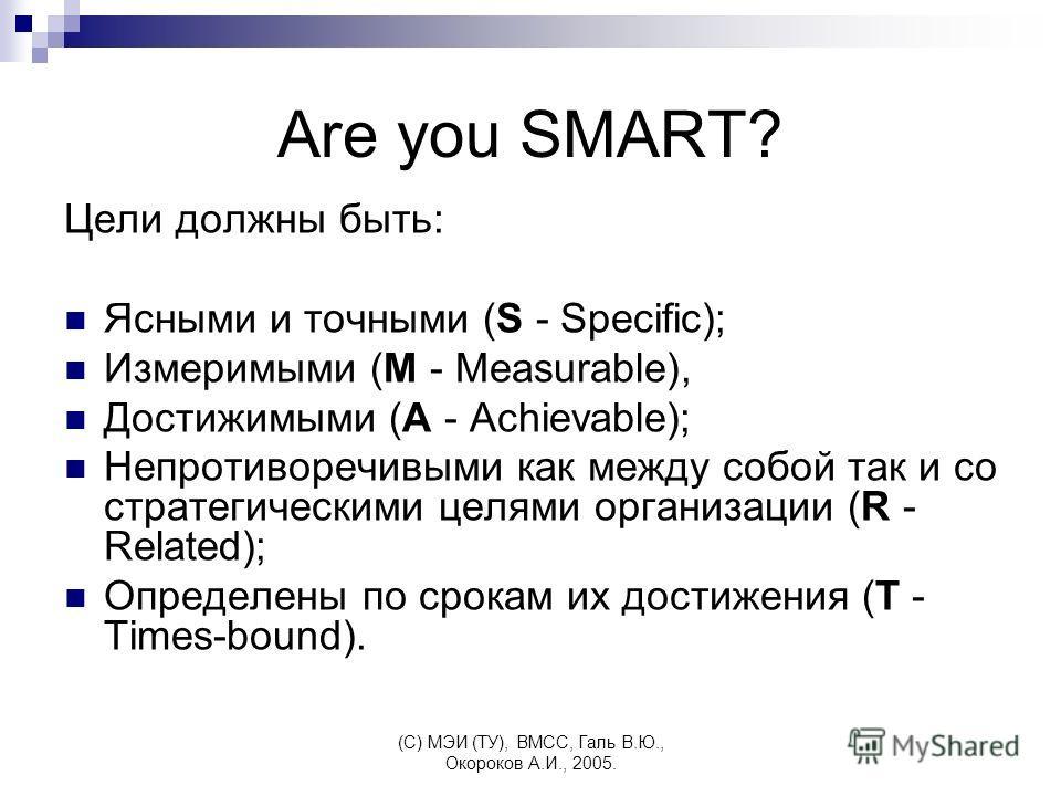 (C) МЭИ (ТУ), ВМСС, Галь В.Ю., Окороков А.И., 2005. Are you SMART? Цели должны быть: Ясными и точными (S - Specific); Измеримыми (M - Measurable), Достижимыми (A - Achievable); Непротиворечивыми как между собой так и со стратегическими целями организ