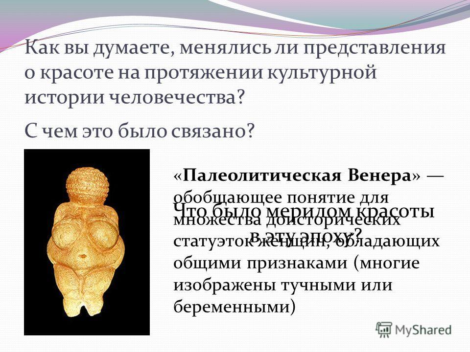 Как вы думаете, менялись ли представления о красоте на протяжении культурной истории человечества? С чем это было связано? «Палеолитическая Венера» обобщающее понятие для множества доисторических статуэток женщин, обладающих общими признаками (многие