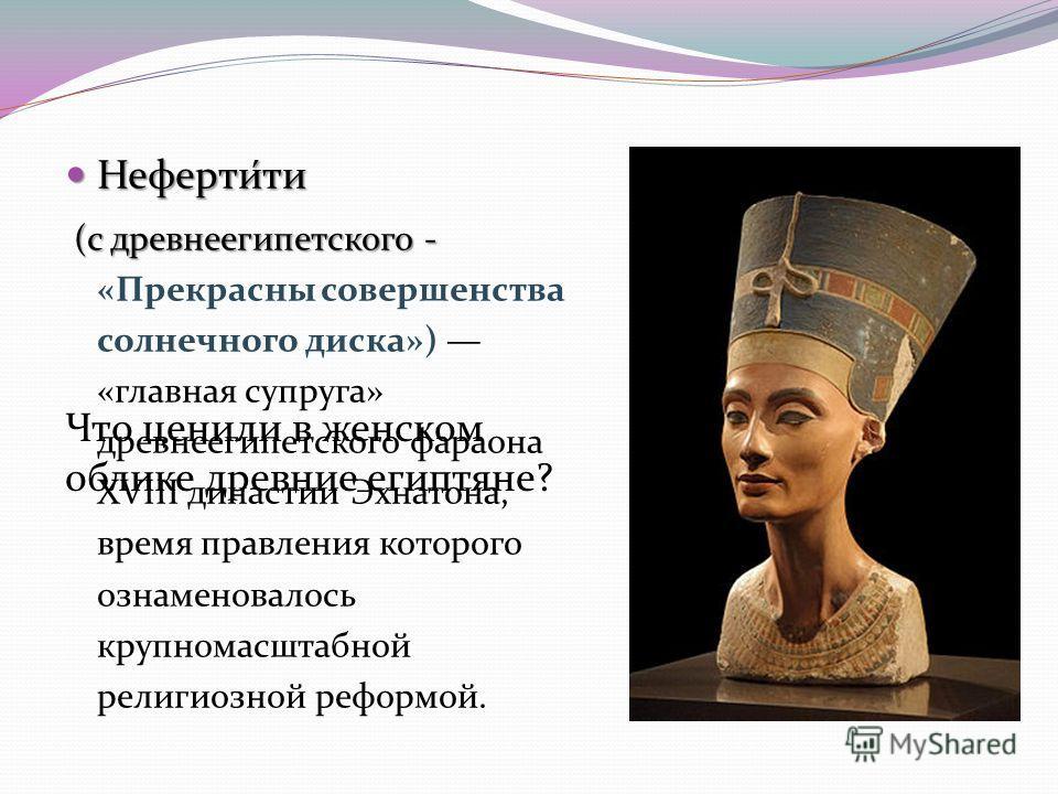 Неферти́ти Неферти́ти (с древнеегипетского - (с древнеегипетского - «Прекрасны совершенства солнечного диска») «главная супруга» древнеегипетского фараона XVIII династии Эхнатона, время правления которого ознаменовалось крупномасштабной религиозной р