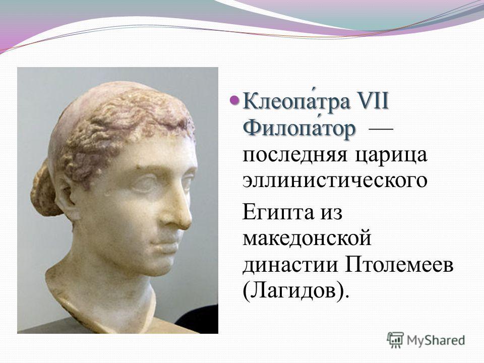 Клеопа́тра VII Филопа́тор Клеопа́тра VII Филопа́тор последняя царица эллинистического Египта из македонской династии Птолемеев (Лагидов).