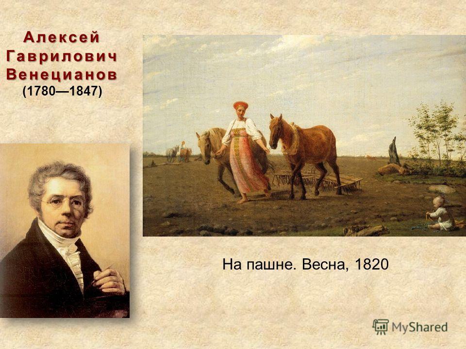 Алексей Гаврилович Венецианов Алексей Гаврилович Венецианов (17801847) На пашне. Весна, 1820