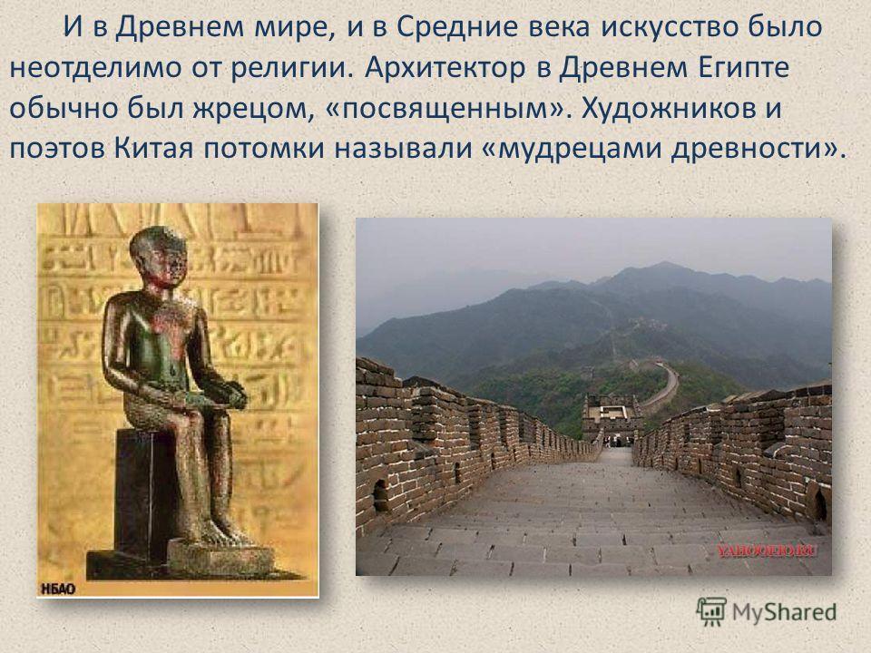 И в Древнем мире, и в Средние века искусство было неотделимо от религии. Архитектор в Древнем Египте обычно был жрецом, «посвященным». Художников и поэтов Китая потомки называли «мудрецами древности».